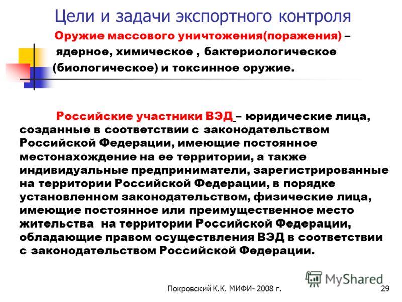 Покровский К.К. МИФИ- 2008 г.29 Цели и задачи экспортного контроля Оружие массового уничтожения(поражения) – ядерное, химическое, бактериологическое (биологическое) и токсинное оружие. Российские участники ВЭД – юридические лица, созданные в соответс