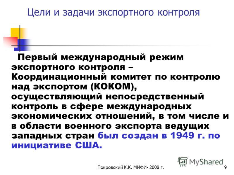Покровский К.К. МИФИ- 2008 г.9 Цели и задачи экспортного контроля Первый международный режим экспортного контроля – Координационный комитет по контролю над экспортом (КОКОМ), осуществляющий непосредственный контроль в сфере международных экономически