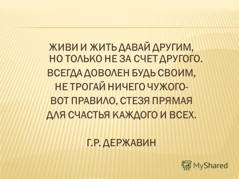 ЖИВИ И ЖИТЬ ДАВАЙ ДРУГИМ, НО ТОЛЬКО НЕ ЗА СЧЕТ ДРУГОГО. ВСЕГДА ДОВОЛЕН БУДЬ СВОИМ, НЕ ТРОГАЙ НИЧЕГО ЧУЖОГО- ВОТ ПРАВИЛО, СТЕЗЯ ПРЯМАЯ ДЛЯ СЧАСТЬЯ КАЖДОГО И ВСЕХ. Г.Р. ДЕРЖАВИН