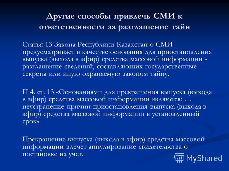 Другие способы привлечь СМИ к ответственности за разглашение тайн Статья 13 Закона Республики Казахстан о СМИ предусматривает в качестве основания для приостановления выпуска (выхода в эфир) средства массовой информации - разглашение сведений, состав