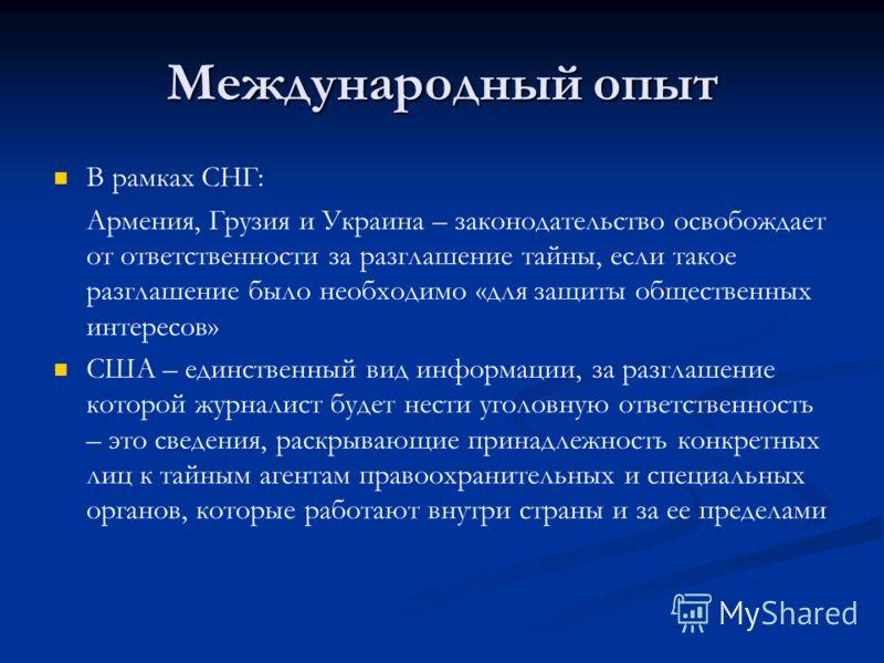 Международный опыт В рамках СНГ: Армения, Грузия и Украина – законодательство освобождает от ответственности за разглашение тайны, если такое разглашение было необходимо «для защиты общественных интересов» США – единственный вид информации, за разгла