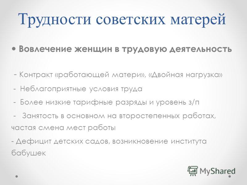 Трудности советских матерей Вовлечение женщин в трудовую деятельность - Контракт «работающей матери», «Двойная нагрузка» - Неблагоприятные условия труда - Более низкие тарифные разряды и уровень з/п - Занятость в основном на второстепенных работах, ч