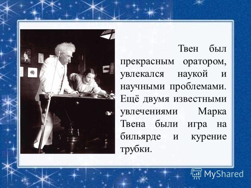 Твен был прекрасным оратором, увлекался наукой и научными проблемами. Ещё двумя известными увлечениями Марка Твена были игра на бильярде и курение трубки.