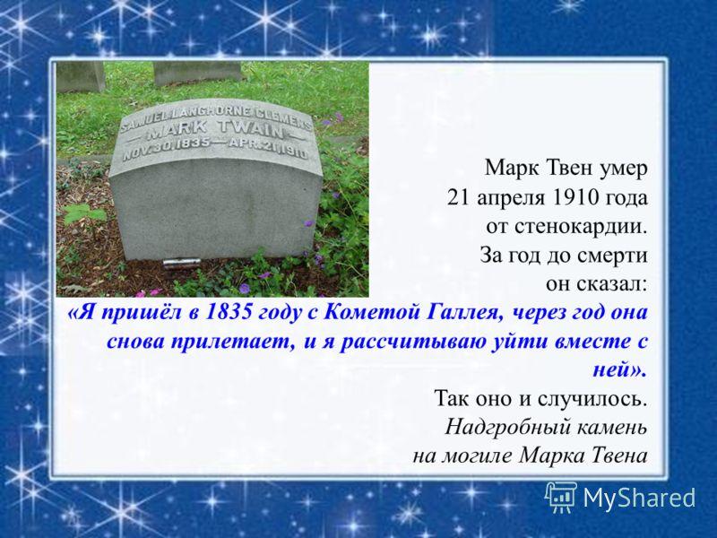 Марк Твен умер 21 апреля 1910 года от стенокардии. За год до смерти он сказал: «Я пришёл в 1835 году с Кометой Галлея, через год она снова прилетает, и я рассчитываю уйти вместе с ней». Так оно и случилось. Надгробный камень на могиле Марка Твена