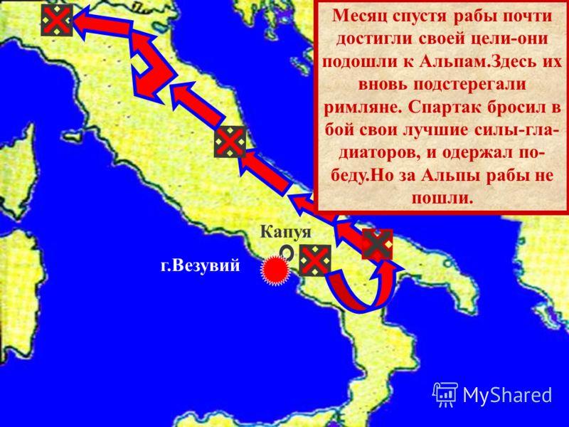 Капуя г.Везувий Месяц спустя рабы почти достигли своей цели-они подошли к Альпам.Здесь их вновь подстерегали римляне. Спартак бросил в бой свои лучшие силы-гла- диаторов, и одержал по- беду.Но за Альпы рабы не пошли.