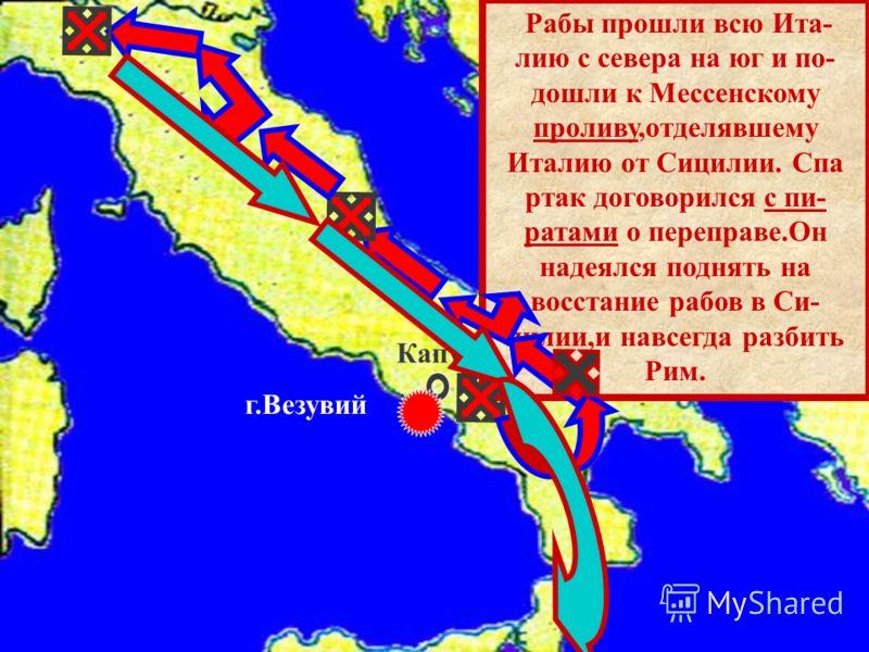 Рабы прошли всю Ита- лию с севера на юг и по- дошли к Мессенскому проливу,отделявшему Италию от Сицилии. Спа ртак договорился с пи- ратами о переправе.Он надеялся поднять на восстание рабов в Си- цилии,и навсегда разбить Рим. Капуя г.Везувий