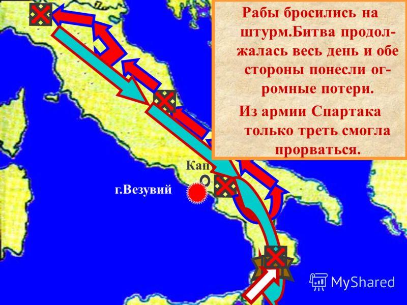 Капуя г.Везувий Рабы бросились на штурм.Битва продол- жалась весь день и обе стороны понесли ог- ромные потери. Из армии Спартака только треть смогла прорваться.