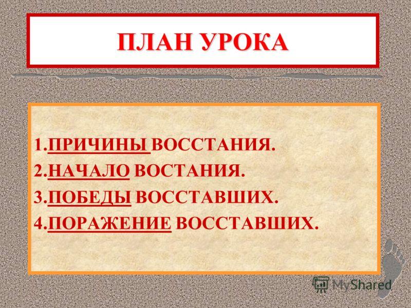 ПЛАН УРОКА 1.ПРИЧИНЫ ВОССТАНИЯ. 2.НАЧАЛО ВОСТАНИЯ. 3.ПОБЕДЫ ВОССТАВШИХ. 4.ПОРАЖЕНИЕ ВОССТАВШИХ.