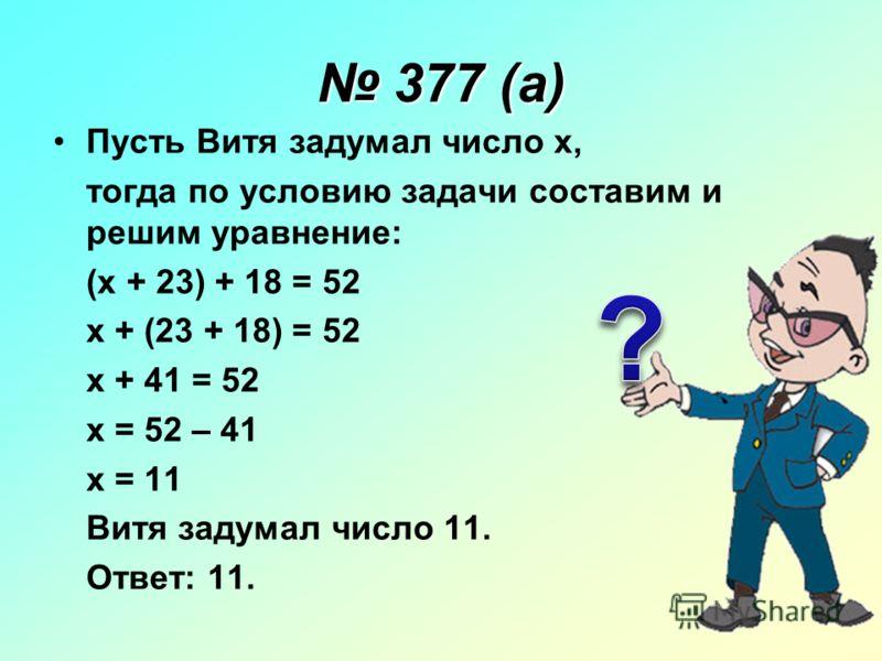 377 (а) 377 (а) Пусть Витя задумал число x, тогда по условию задачи составим и решим уравнение: (x + 23) + 18 = 52 x + (23 + 18) = 52 x + 41 = 52 x = 52 – 41 x = 11 Витя задумал число 11. Ответ: 11.