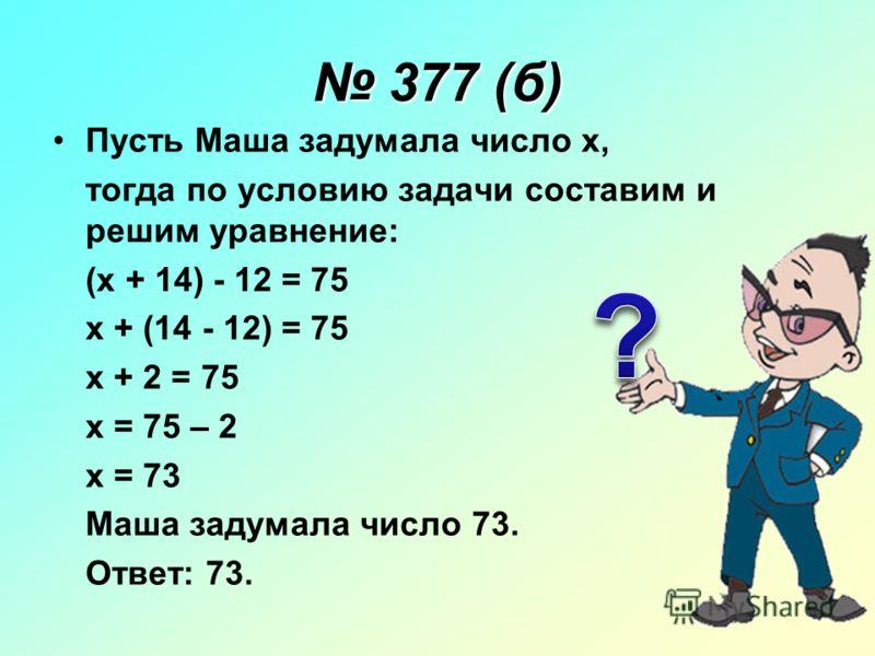 377 (б) 377 (б) Пусть Маша задумала число x, тогда по условию задачи составим и решим уравнение: (x + 14) - 12 = 75 x + (14 - 12) = 75 x + 2 = 75 x = 75 – 2 x = 73 Маша задумала число 73. Ответ: 73.