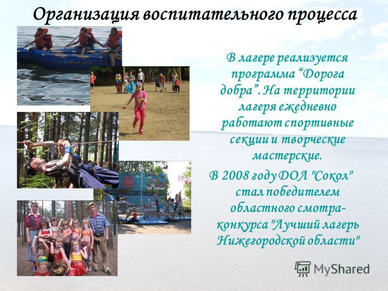 Организация воспитательного процесса В лагере реализуется программа Дорога добра. На территории лагеря ежедневно работают спортивные секции и творческие мастерские. В 2008 году ДОЛ
