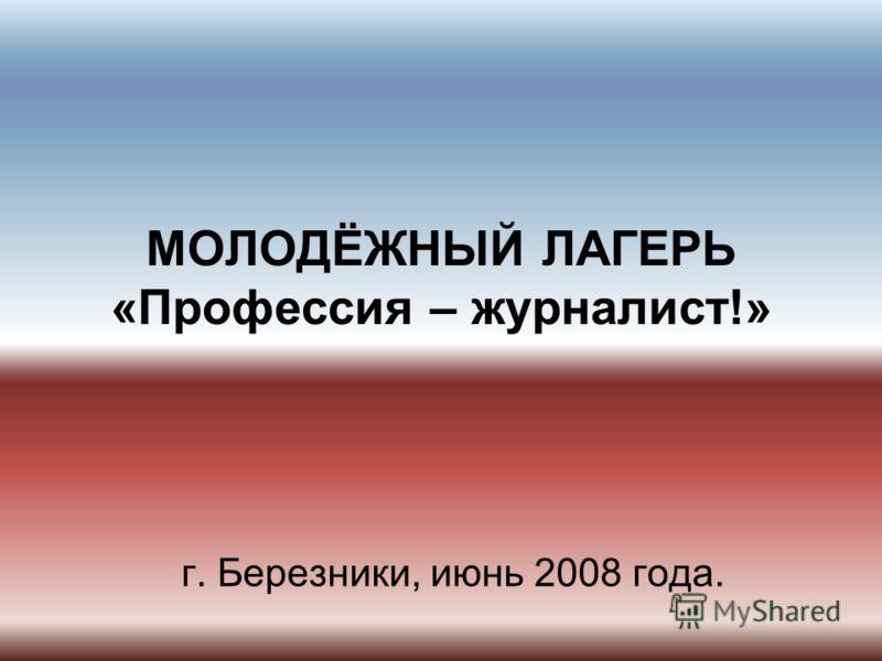 МОЛОДЁЖНЫЙ ЛАГЕРЬ «Профессия – журналист!» г. Березники, июнь 2008 года.