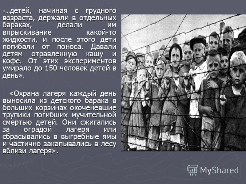 «... детей, начиная с грудного возраста, держали в отдельных бараках, делали им впрыскивание какой-то жидкости, и после этого дети погибали от поноса. Давали детям отравленную кашу и кофе. От этих экспериментов умирало до 150 человек детей в день». «
