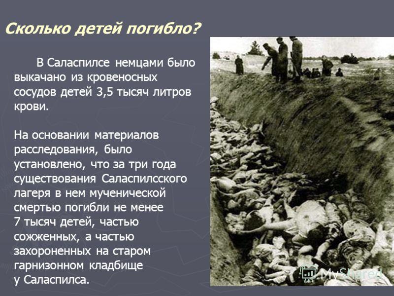Сколько детей погибло? В Саласпилсе немцами было выкачано из кровеносных сосудов детей 3,5 тысяч литров крови. На основании материалов расследования, было установлено, что за три года существования Саласпилсского лагеря в нем мученической смертью пог