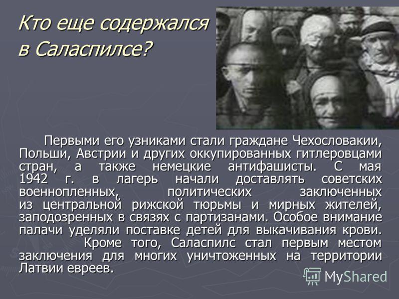 Кто еще содержался в Саласпилсе? Первыми его узниками стали граждане Чехословакии, Польши, Австрии и других оккупированных гитлеровцами стран, а также немецкие антифашисты. С мая 1942 г. в лагерь начали доставлять советских военнопленных, политически