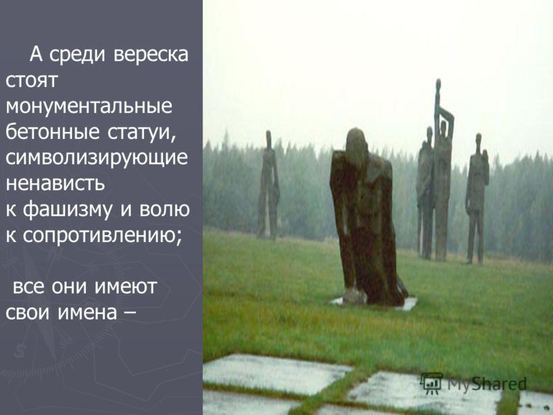 А среди вереска стоят монументальные бетонные статуи, символизирующие ненависть к фашизму и волю к сопротивлению; все они имеют свои имена –