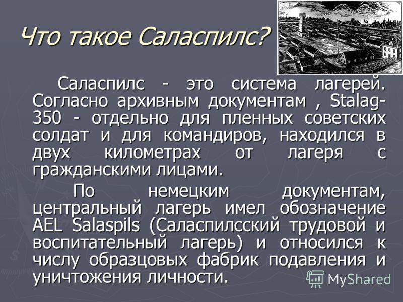 Что такое Саласпилс? Саласпилс - это система лагерей. Согласно архивным документам, Stalag- 350 - отдельно для пленных советских солдат и для командиров, находился в двух километрах от лагеря с гражданскими лицами. Саласпилс - это система лагерей. Со