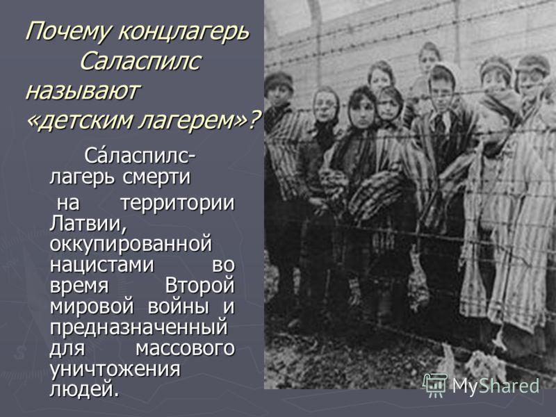 Почему концлагерь Саласпилс называют «детским лагерем»? Са́ласпилс- лагерь смерти на территории Латвии, оккупированной нацистами во время Второй мировой войны и предназначенный для массового уничтожения людей. на территории Латвии, оккупированной нац