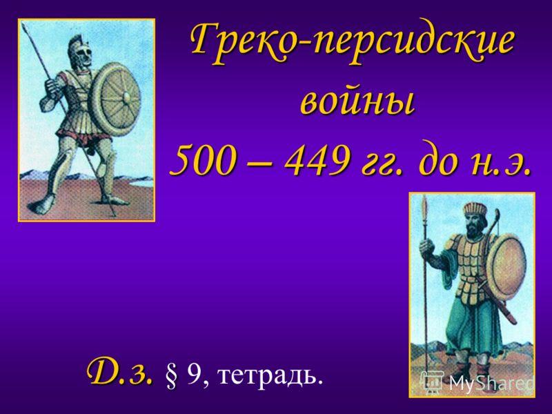 Греко-персидские войны 500 – 449 гг. до н.э. Д.з. § Д.з. § 9, тетрадь.