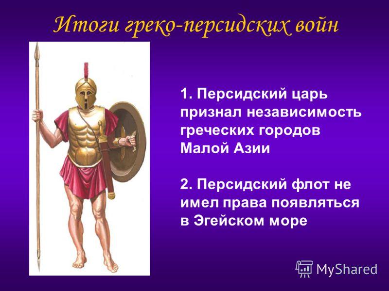 Итоги греко-персидских войн 1. Персидский царь признал независимость греческих городов Малой Азии 2. Персидский флот не имел права появляться в Эгейском море