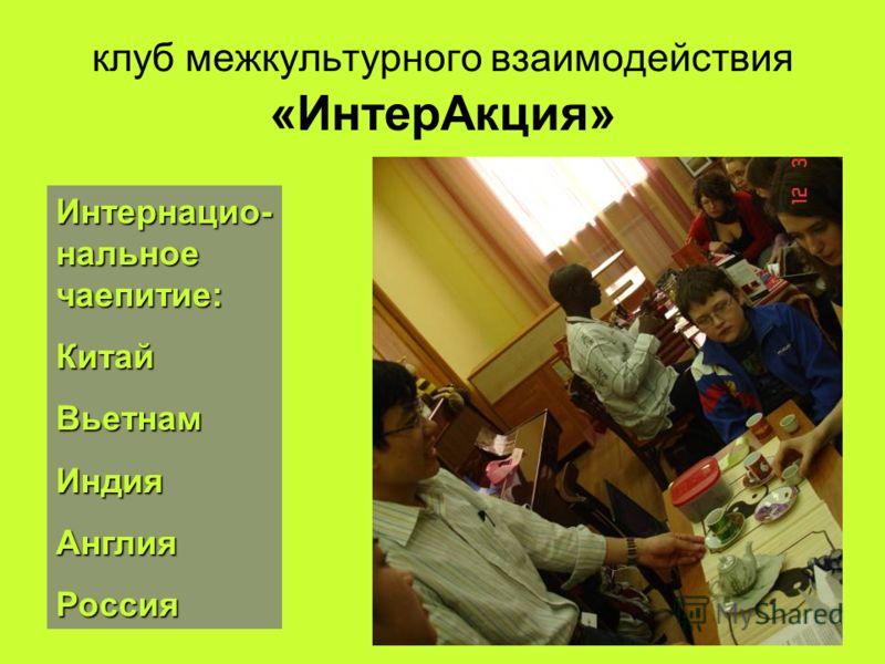 клуб межкультурного взаимодействия «ИнтерАкция» Интернацио- нальное чаепитие: КитайВьетнамИндияАнглияРоссия