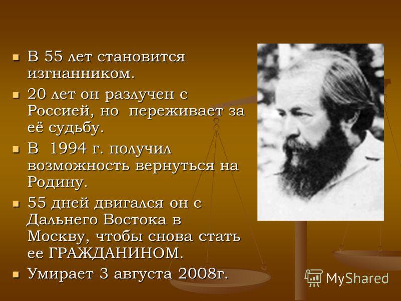 В 55 лет становится изгнанником. 20 лет он разлучен с Россией, но переживает за её судьбу. В 1994 г. получил возможность вернуться на Родину. 55 дней двигался он с Дальнего Востока в Москву, чтобы снова стать ее ГРАЖДАНИНОМ. Умирает 3 августа 2008г.