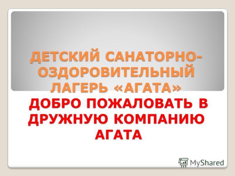 ДЕТСКИЙ САНАТОРНО- ОЗДОРОВИТЕЛЬНЫЙ ЛАГЕРЬ «АГАТА» ДОБРО ПОЖАЛОВАТЬ В ДРУЖНУЮ КОМПАНИЮ АГАТА