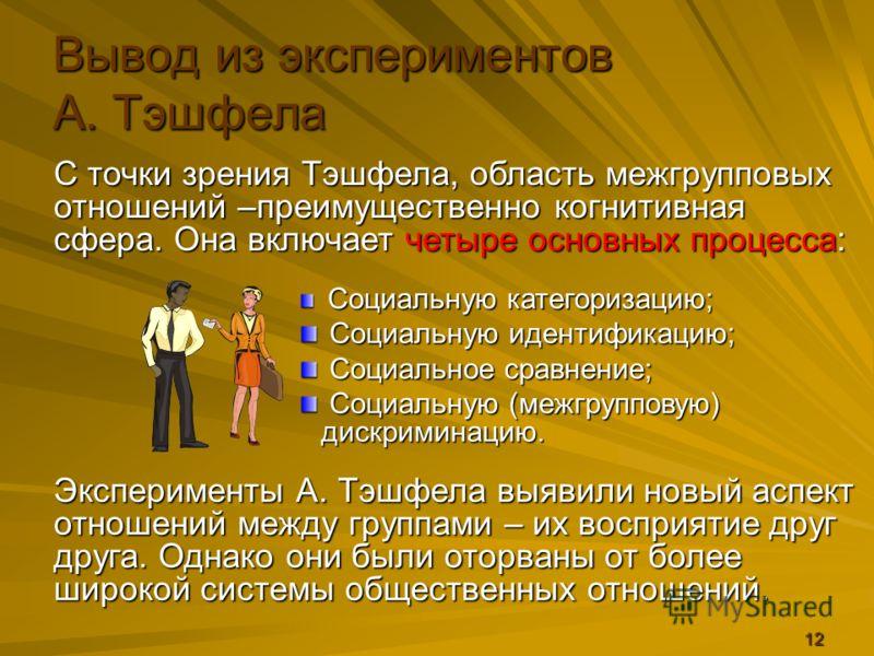 12 С точки зрения Тэшфела, область межгрупповых отношений –преимущественно когнитивная сфера. Она включает четыре основных процесса: Вывод из экспериментов А. Тэшфела Социальную категоризацию; Социальную категоризацию; Социальную идентификацию; Социа