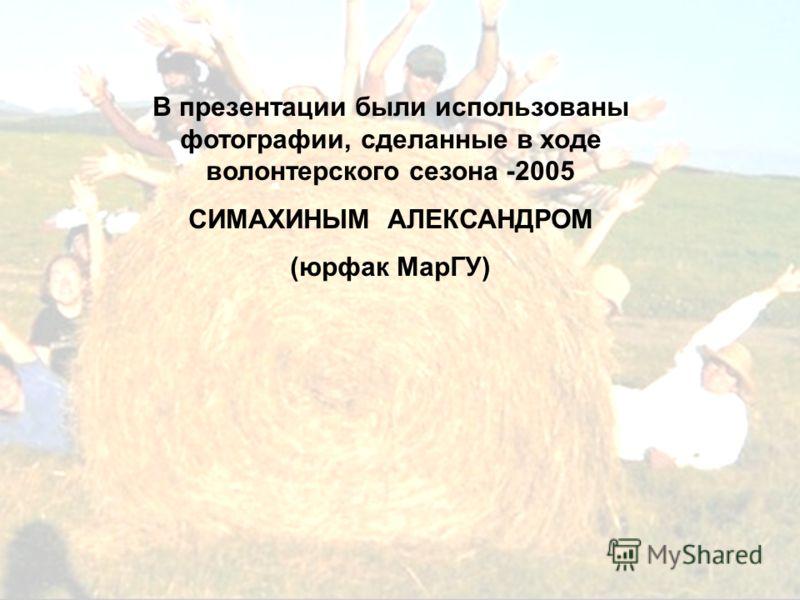 В презентации были использованы фотографии, сделанные в ходе волонтерского сезона -2005 СИМАХИНЫМ АЛЕКСАНДРОМ (юрфак МарГУ)