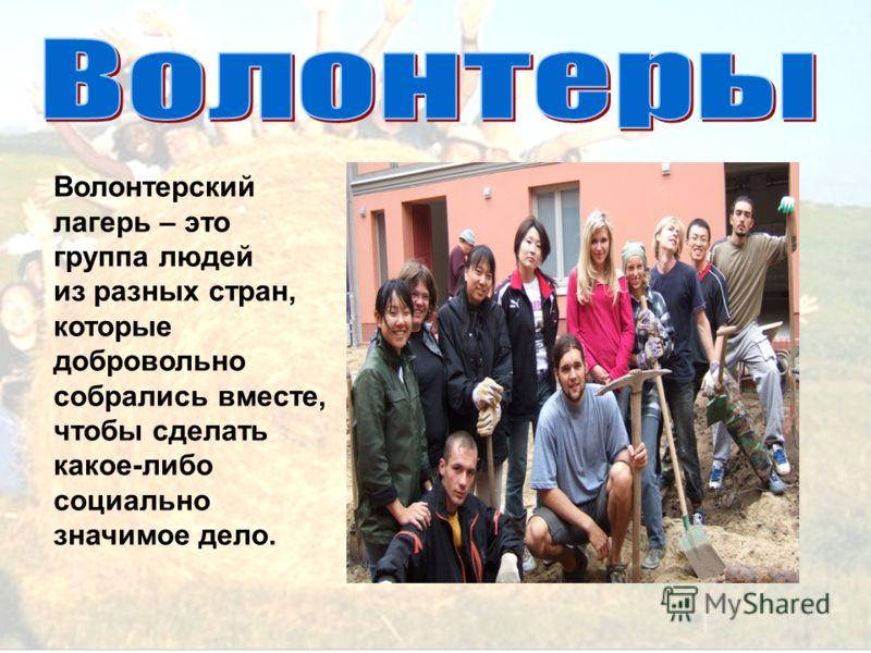 Волонтерский лагерь – это группа людей из разных стран, которые добровольно собрались вместе, чтобы сделать какое-либо социально значимое дело.