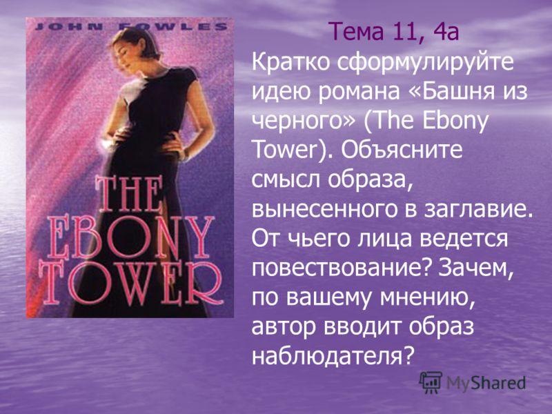 Тема 11, 4а Кратко сформулируйте идею романа «Башня из черного» (The Ebony Tower). Объясните смысл образа, вынесенного в заглавие. От чьего лица ведется повествование? Зачем, по вашему мнению, автор вводит образ наблюдателя?