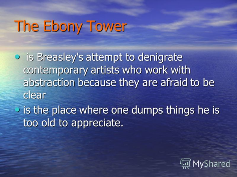 The Ebony Tower is Breasley's attempt to denigrate contemporary artists who work with abstraction because they are afraid to be clear is Breasley's attempt to denigrate contemporary artists who work with abstraction because they are afraid to be clea