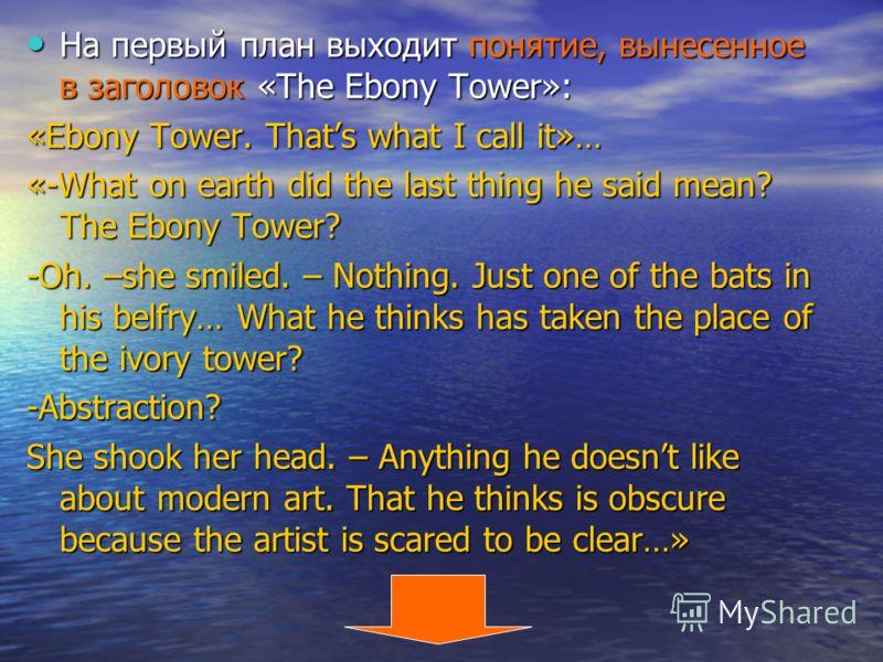 На первый план выходит понятие, вынесенное в заголовок «The Ebony Tower»: На первый план выходит понятие, вынесенное в заголовок «The Ebony Tower»: «Ebony Tower. Thats what I call it»… «-What on earth did the last thing he said mean? The Ebony Tower?
