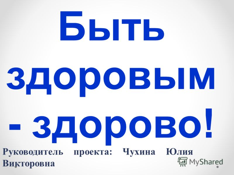 Быть здоровым - здорово! Руководитель проекта: Чухина Юлия Викторовна