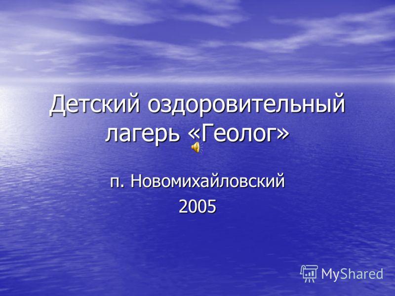 Детский оздоровительный лагерь «Геолог» п. Новомихайловский 2005