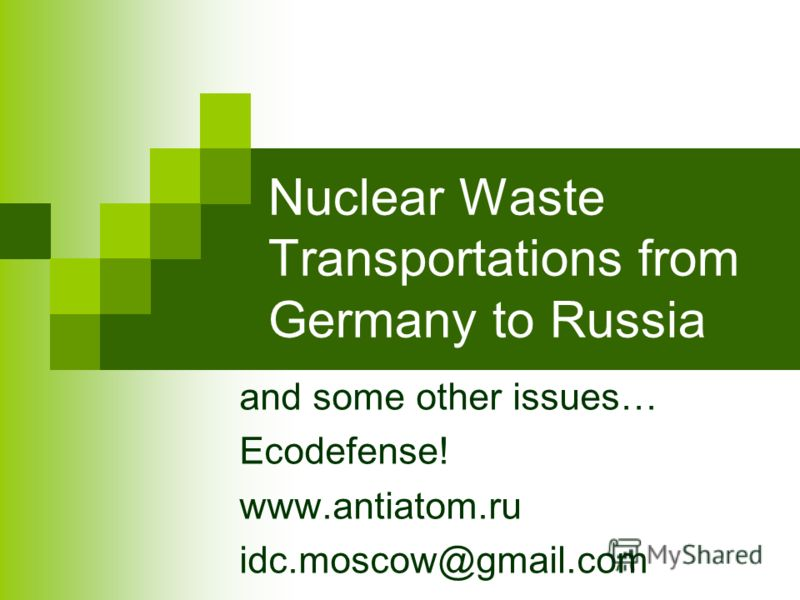 Nuclear Waste Transportations from Germany to Russia and some other issues… Ecodefense! www.antiatom.ru idc.moscow@gmail.com