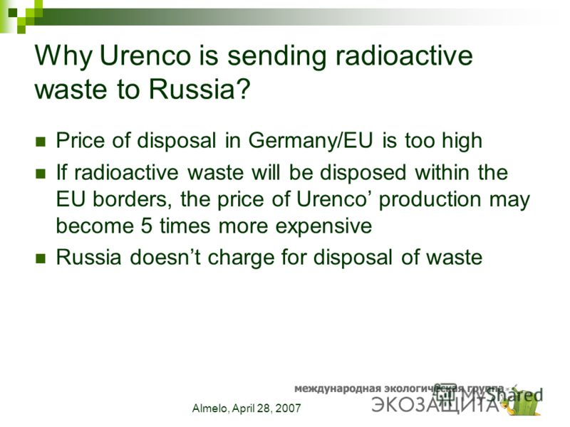 Almelo, April 28, 2007 Why Urenco is sending radioactive waste to Russia? Price of disposal in Germany/EU is too high If radioactive waste will be disposed within the EU borders, the price of Urenco production may become 5 times more expensive Russia