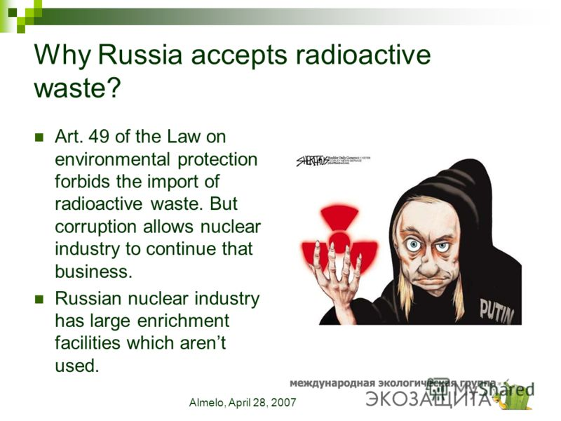 Almelo, April 28, 2007 Why Russia accepts radioactive waste? Art. 49 of the Law on environmental protection forbids the import of radioactive waste. But corruption allows nuclear industry to continue that business. Russian nuclear industry has large
