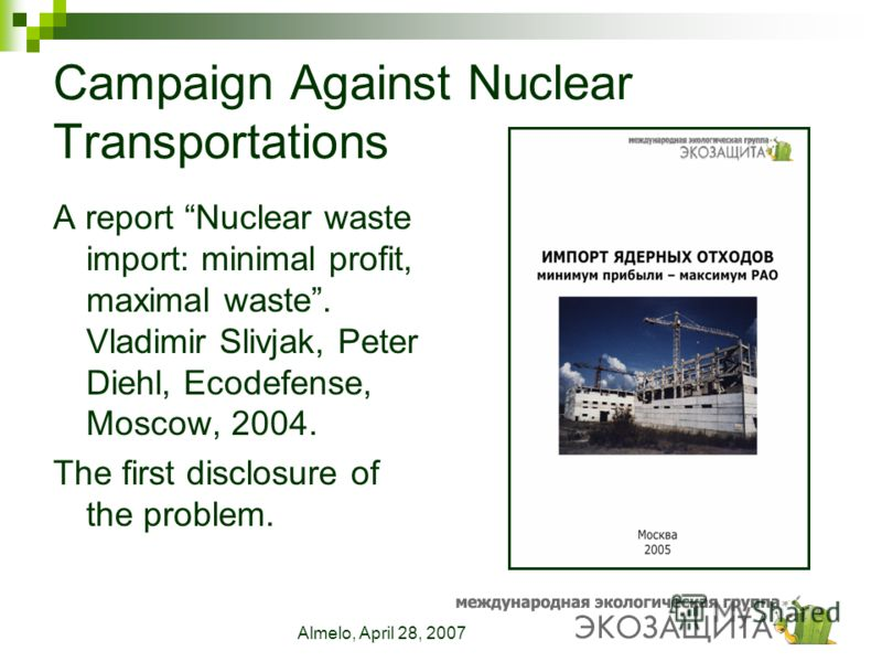 Almelo, April 28, 2007 Campaign Against Nuclear Transportations A report Nuclear waste import: minimal profit, maximal waste. Vladimir Slivjak, Peter Diehl, Ecodefense, Moscow, 2004. The first disclosure of the problem.