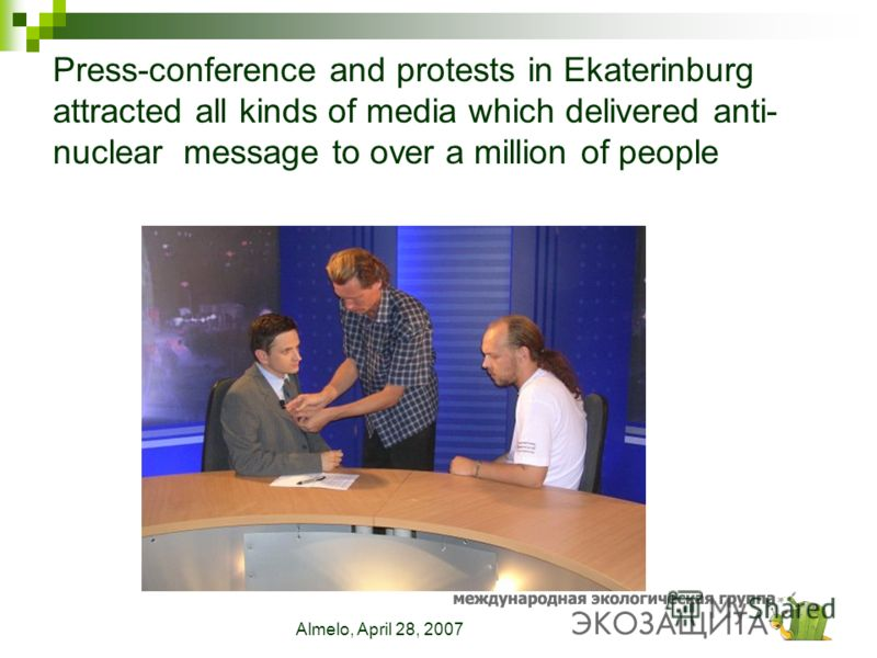 Almelo, April 28, 2007 Press-conference and protests in Ekaterinburg attracted all kinds of media which delivered anti- nuclear message to over a million of people