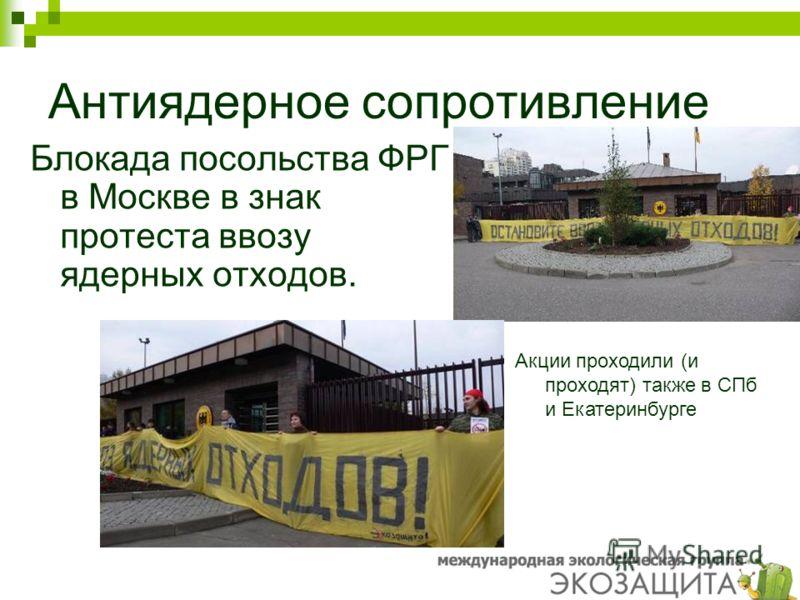Антиядерное сопротивление Блокада посольства ФРГ в Москве в знак протеста ввозу ядерных отходов. Акции проходили (и проходят) также в СПб и Екатеринбурге