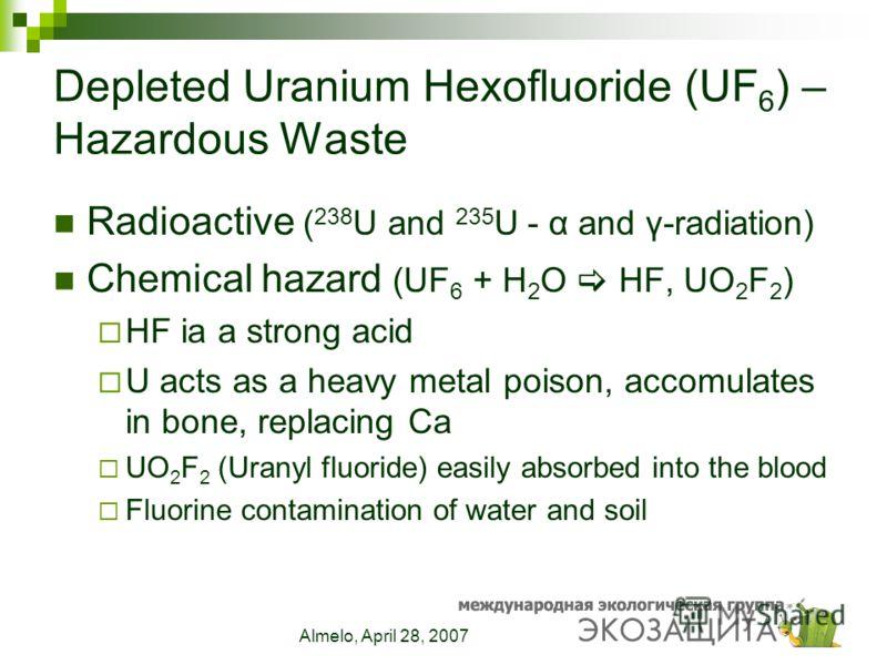 Almelo, April 28, 2007 Depleted Uranium Hexofluoride (UF 6 ) – Hazardous Waste Radioactive ( 238 U and 235 U - α and γ-radiation) Chemical hazard (UF 6 + H 2 O HF, UO 2 F 2 ) HF ia a strong acid U acts as a heavy metal poison, accomulates in bone, re
