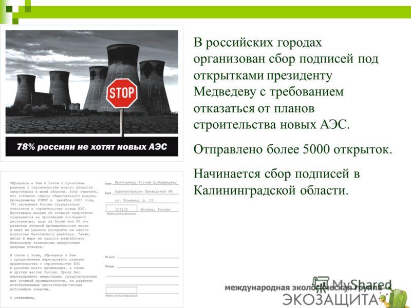 k В российских городах организован сбор подписей под открытками президенту Медведеву с требованием отказаться от планов строительства новых АЭС. Отправлено более 5000 открыток. Начинается сбор подписей в Калининградской области.