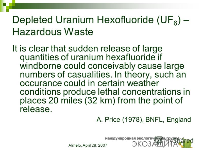 Almelo, April 28, 2007 Depleted Uranium Hexofluoride (UF 6 ) – Hazardous Waste It is clear that sudden release of large quantities of uranium hexafluoride if windborne could conceivably cause large numbers of casualities. In theory, such an occurance