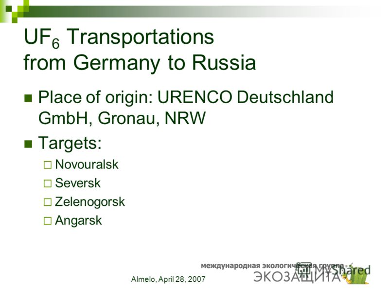 Almelo, April 28, 2007 UF 6 Transportations from Germany to Russia Place of origin: URENCO Deutschland GmbH, Gronau, NRW Targets: Novouralsk Seversk Zelenogorsk Angarsk