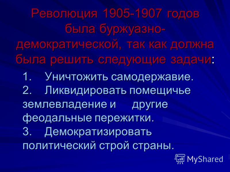 Революция 1905-1907 годов была буржуазно- демократической, так как должна была решить следующие задачи: 1. Уничтожить самодержавие. 2. Ликвидировать помещичье землевладение и другие феодальные пережитки. 3. Демократизировать политический строй страны
