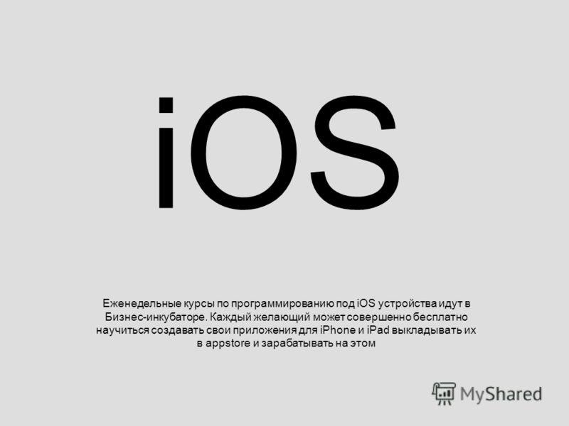 iOS Еженедельные курсы по программированию под iOS устройства идут в Бизнес-инкубаторе. Каждый желающий может совершенно бесплатно научиться создавать свои приложения для iPhone и iPad выкладывать их в appstore и зарабатывать на этом