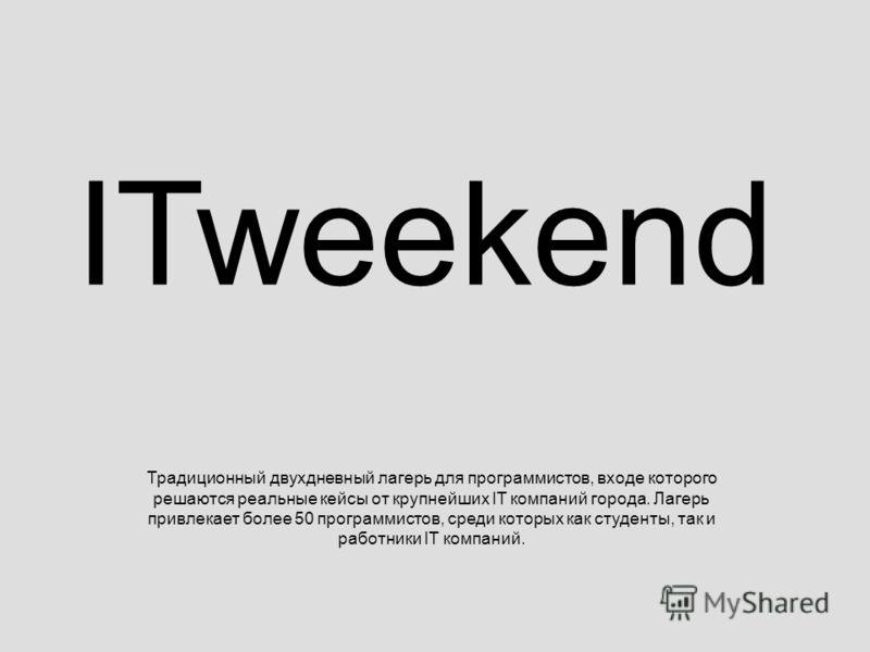 ITweekend Традиционный двухдневный лагерь для программистов, входе которого решаются реальные кейсы от крупнейших IT компаний города. Лагерь привлекает более 50 программистов, среди которых как студенты, так и работники IT компаний.