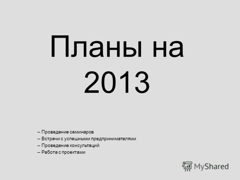 Планы на 2013 -- Проведение семинаров -- Встречи с успешными предпринимателями -- Проведение консультаций -- Работа с проектами