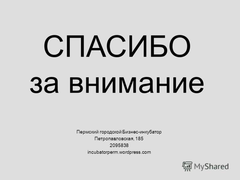 СПАСИБО за внимание Пермский городской Бизнес-инкубатор Петропавловская, 185 2095838 incubatorperm.wordpress.com